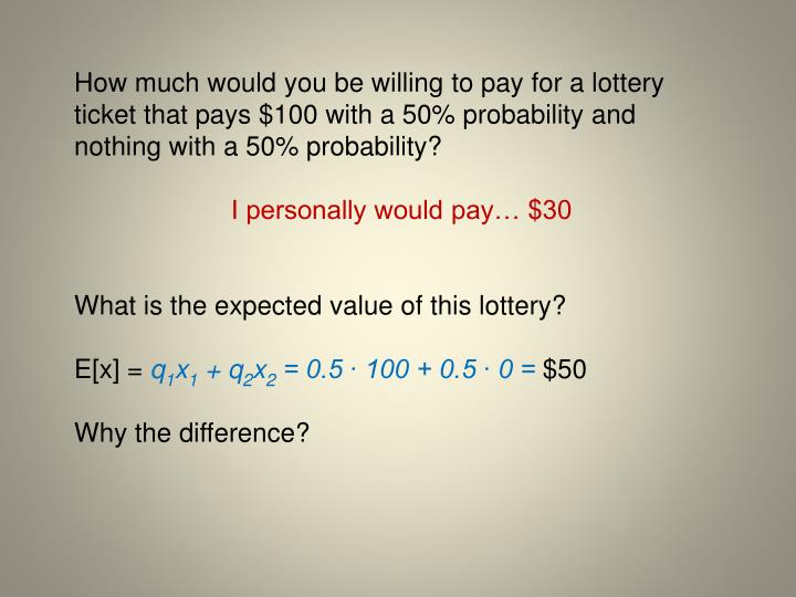 How much would you be willing to pay for a lottery ticket that pays $100 with a 50% probability and nothing with a 50% probability?
