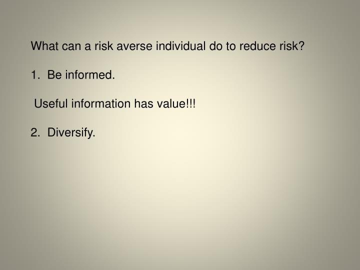 What can a risk averse individual do to reduce risk?