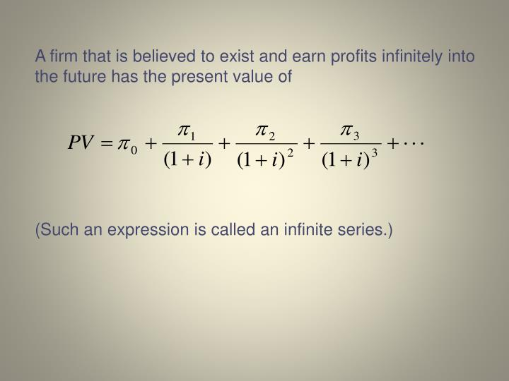 A firm that is believed to exist and earn profits infinitely into the future has the present value of