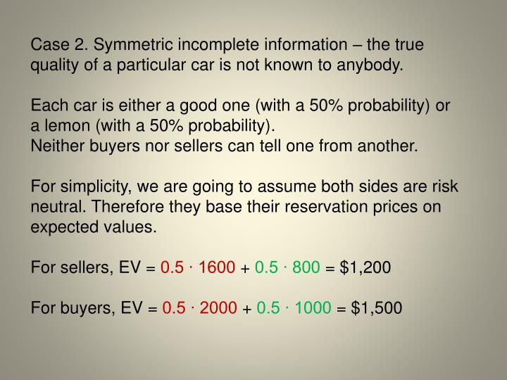 Case 2. Symmetric incomplete information  the true quality of a particular car is not known to anybody.