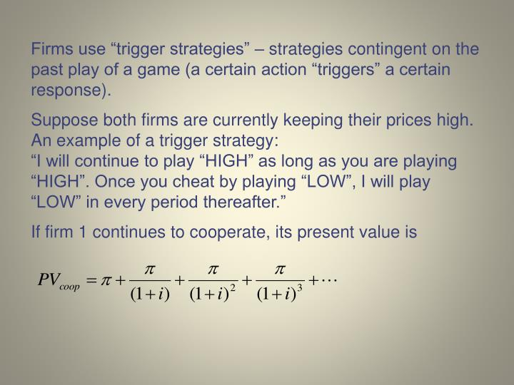 Firms use trigger strategies  strategies contingent on the past play of a game (a certain action triggers a certain response).