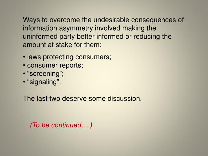 Ways to overcome the undesirable consequences of information asymmetry involved making the uninformed party better informed or reducing the amount at stake for them: