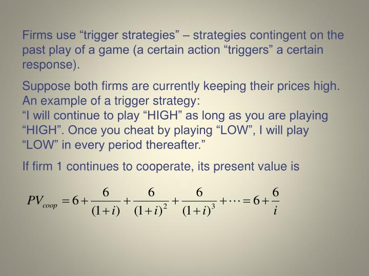 "Firms use ""trigger strategies"" – strategies contingent on the past play of a game (a certain action ""triggers"" a certain response)."