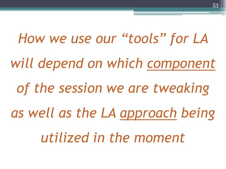 "How we use our ""tools"" for LA will depend on which"