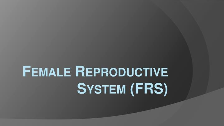 Female Reproductive System (FRS)