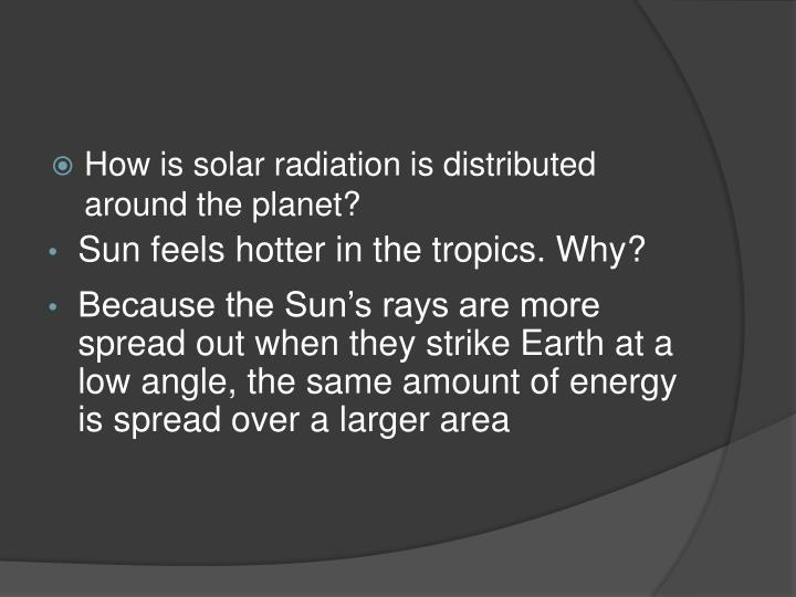 How is solar radiation is distributed around the planet?