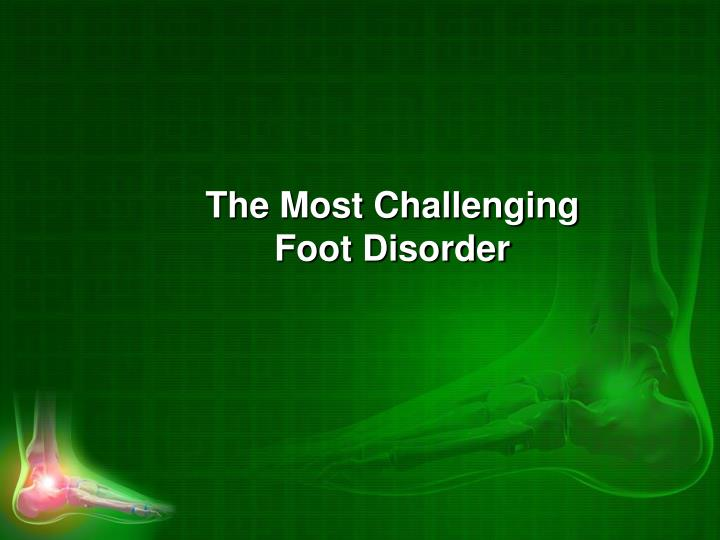 The Most Challenging Foot Disorder