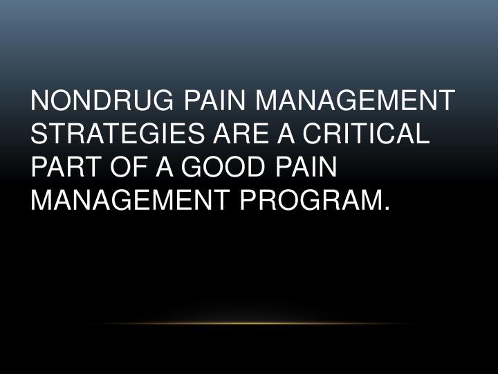 Nondrug pain management strategies are a critical part of a good pain management program.