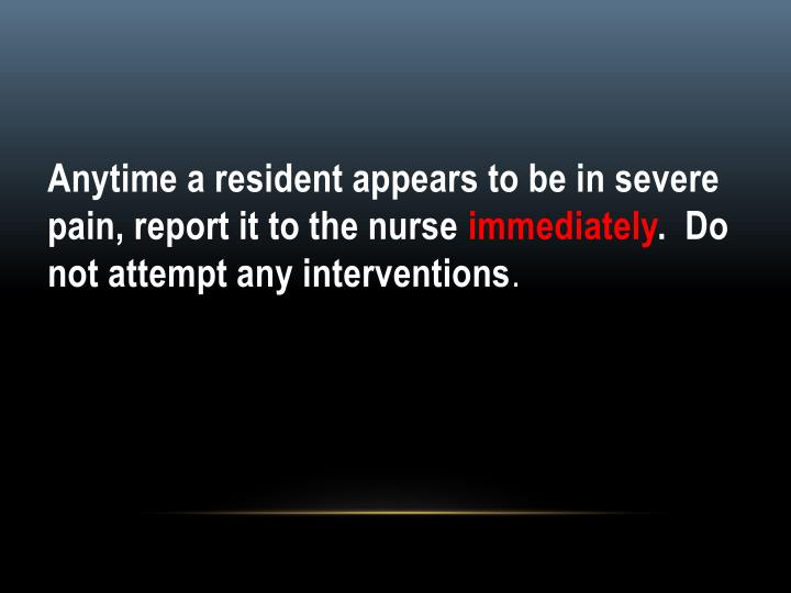Anytime a resident appears to be in severe pain, report it to the nurse