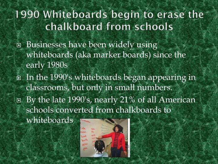 1990 Whiteboards begin to erase the chalkboard from schools