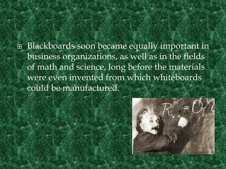 Blackboards soon became equally important in business organizations, as well as in the fields of math and science, long before the materials were even invented from which whiteboards could be manufactured.