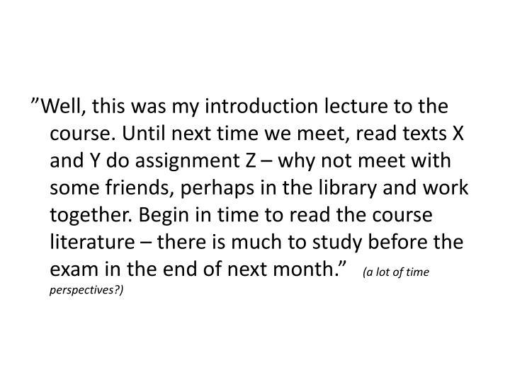 """Well, this was my introduction lecture to the course. Until next time we meet, read texts X and Y do assignment Z – why not meet with some friends, perhaps in the library and work together. Begin in time to read the course literature – there is much to study before the exam in the end of next month."""