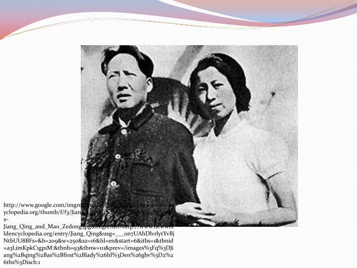 http://www.google.com/imgres?imgurl=http://static.newworldencyclopedia.org/thumb/f/f3/Jiang_Qing_and_Mao_Zedong.jpg/250px-Jiang_Qing_and_Mao_Zedong.jpg&imgrefurl=http://www.newworldencyclopedia.org/entry/Jiang_Qing&usg=___on7UAhDlvrlytYvBjNtbUU8BFs=&h=209&w=250&sz=16&hl=en&start=6&itbs=1&tbnid=a3LimKpkC1gp1M:&tbnh=93&tbnw=111&prev=/images%3Fq%3DJiang%2Bqing%2Bas%2Bfirst%2Blady%26hl%3Den%26gbv%3D2%26tbs%3Disch:1