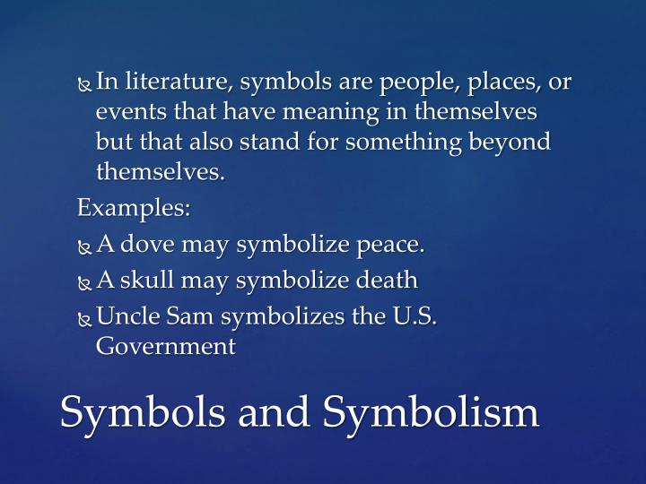 In literature, symbols are people, places, or events that have meaning in themselves but that also stand for something beyond themselves.
