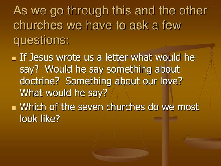 As we go through this and the other churches we have to ask a few questions: