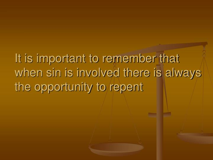 It is important to remember that when sin is involved there is always the opportunity to repent