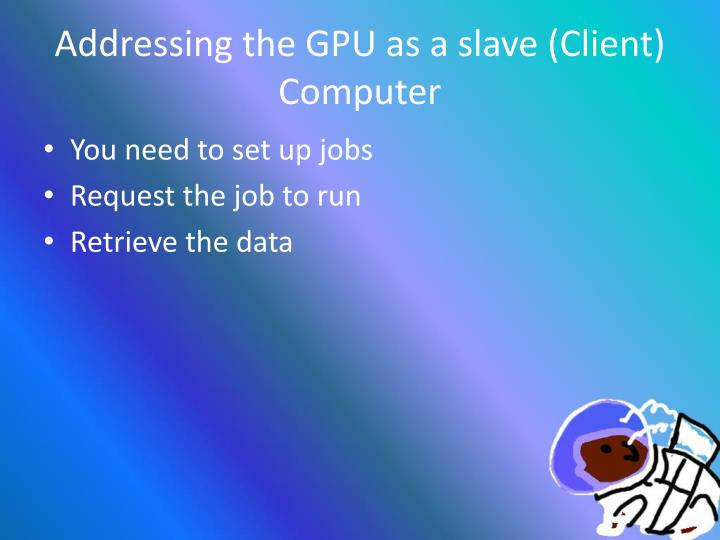 Addressing the GPU as a slave (Client) Computer