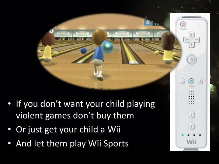 If you don't want your child playing            violent games don't buy them