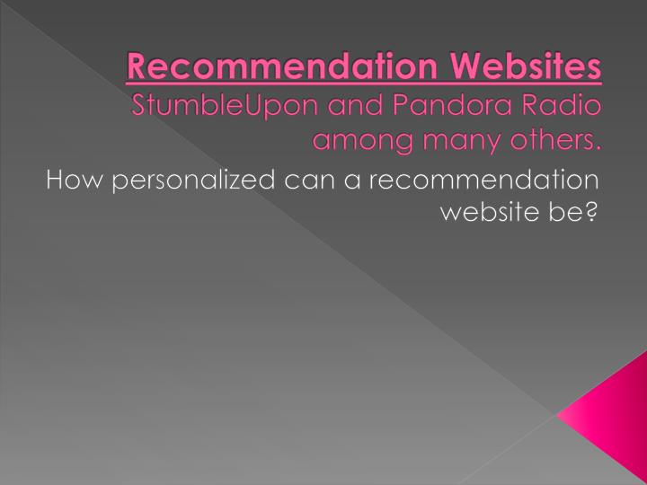 Recommendation websites stumbleupon and pandora radio among many others