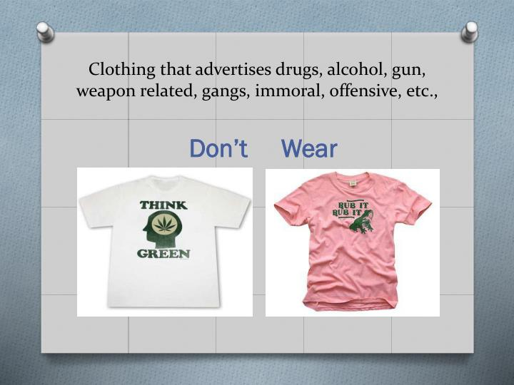 Clothing that advertises drugs, alcohol, gun, weapon related, gangs, immoral, offensive, etc.,