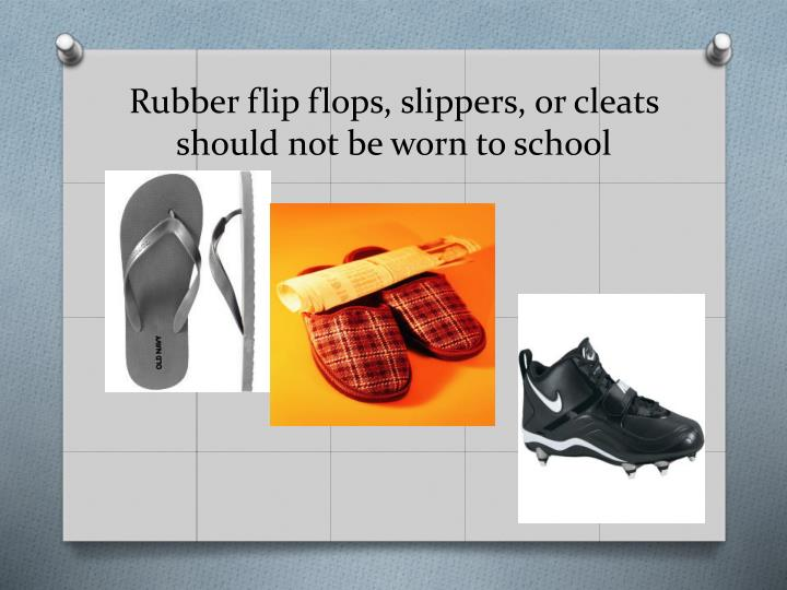 Rubber flip flops, slippers, or cleats should not be worn to school