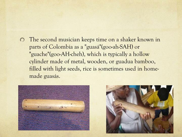 The second musician keeps time on a shaker known in parts of Colombia as a ""