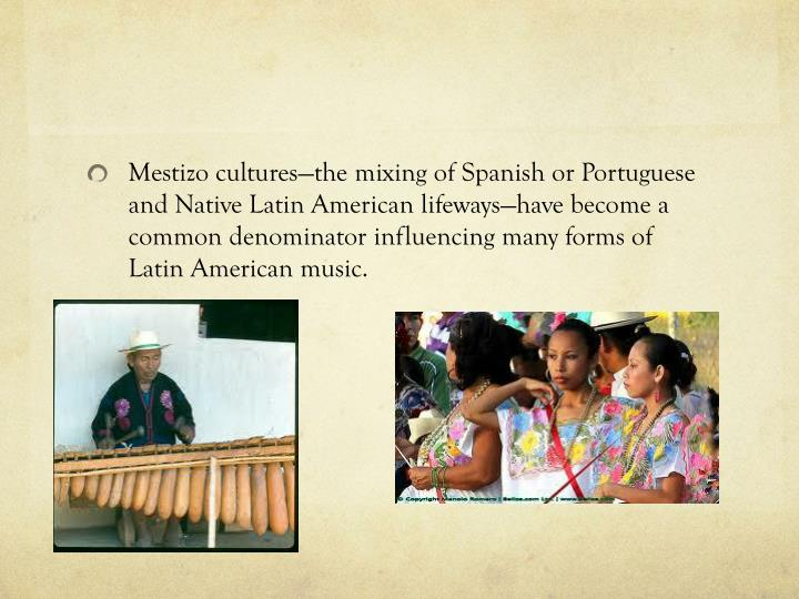 Mestizo cultures—the mixing of Spanish or Portuguese and Native Latin American