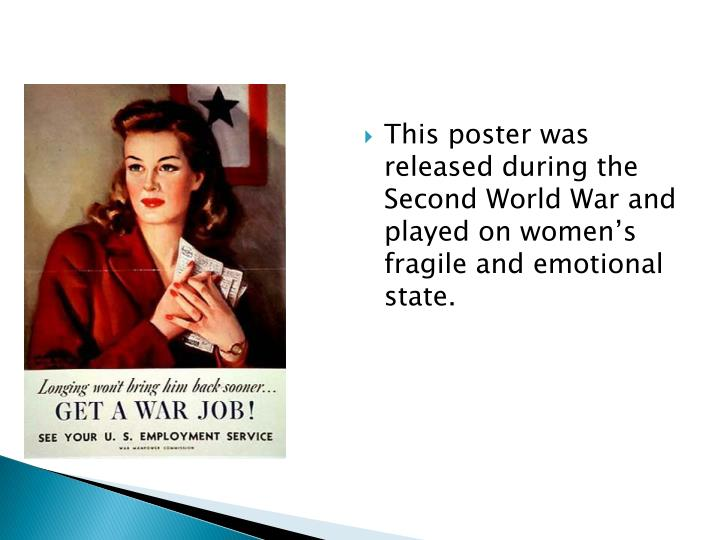 This poster was released during the Second World War and played on women's fragile and emotional state.
