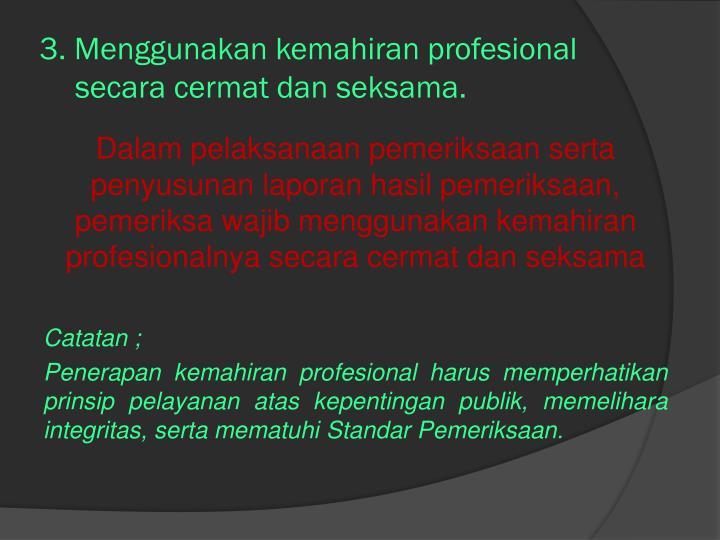 3. Menggunakan kemahiran profesional   secara cermat dan seksama.