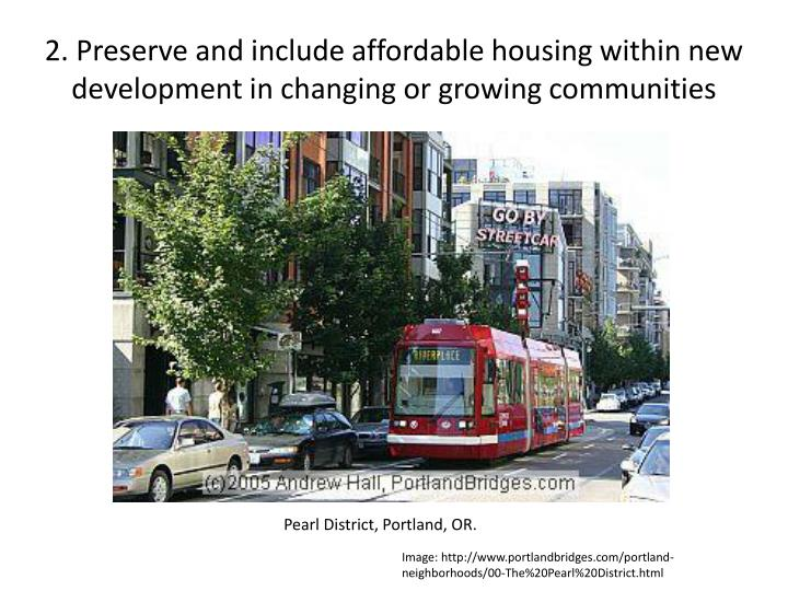 2. Preserve and include affordable housing within new development in changing or growing communities