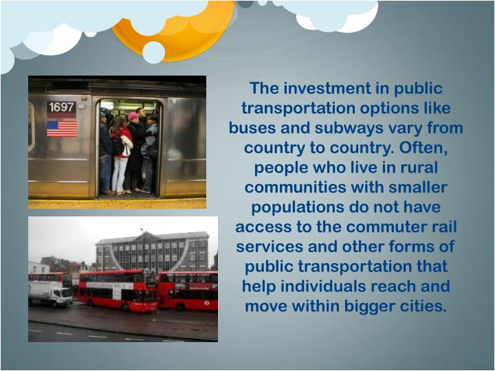The investment in public transportation options like buses and subways vary from country to country. Often, people who live in rural communities with smaller populations do not have access to the commuter rail services and other forms of public transportation that help individuals reach and move within bigger cities.