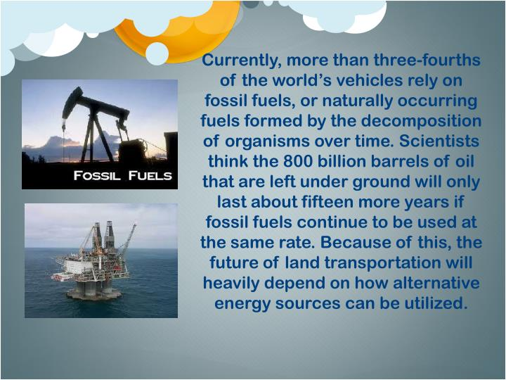 Currently, more than three-fourths of the world's vehicles rely on fossil fuels, or naturally occurring fuels formed by the decomposition of organisms over time. Scientists think the 800 billion barrels of oil that are left under ground will only last about fifteen more years if fossil fuels continue to be used at the same rate. Because of this, the future of land transportation will heavily depend on how alternative energy sources can be utilized.