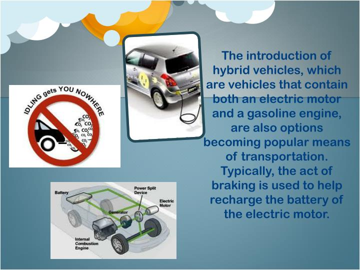 The introduction of hybrid vehicles, which are vehicles that contain both an electric motor and a gasoline engine, are also options becoming popular means of transportation.  Typically, the act of braking is used to help recharge the battery of the electric motor.