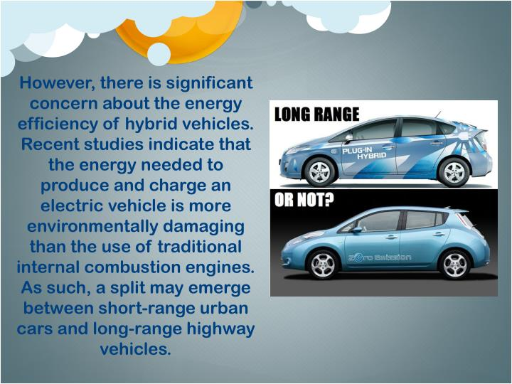 However, there is significant concern about the energy efficiency of hybrid vehicles. Recent studies indicate that the energy needed to produce and charge an electric vehicle is more environmentally damaging than the use of traditional internal combustion engines.  As such, a split may emerge between short-range urban cars and long-range highway vehicles.
