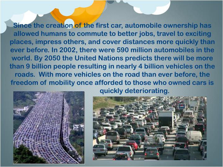 Since the creation of the first car, automobile ownership has allowed humans to commute to better jobs, travel to exciting places, impress others, and cover distances more quickly than ever before. In 2002, there were 590 million automobiles in the world. By 2050 the United Nations predicts there will be more than 9 billion people resulting in nearly 4 billion vehicles on the roads.  With more vehicles on the road than ever before, the freedom of mobility once afforded to those who owned cars is