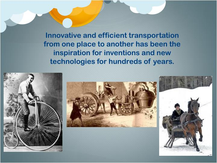 Innovative and efficient transportation from one place to another has been the inspiration for inventions and new technologies for hundreds of years.