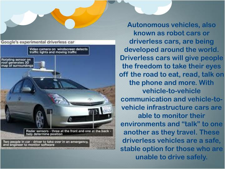 """Autonomous vehicles, also known as robot cars or driverless cars, are being developed around the world.  Driverless cars will give people the freedom to take their eyes off the road to eat, read, talk on the phone and more. With vehicle-to-vehicle communication and vehicle-to-vehicle infrastructure cars are able to monitor their environments and """"talk"""" to one another as they travel. These driverless vehicles are a safe, stable option for those who are unable to drive safely."""
