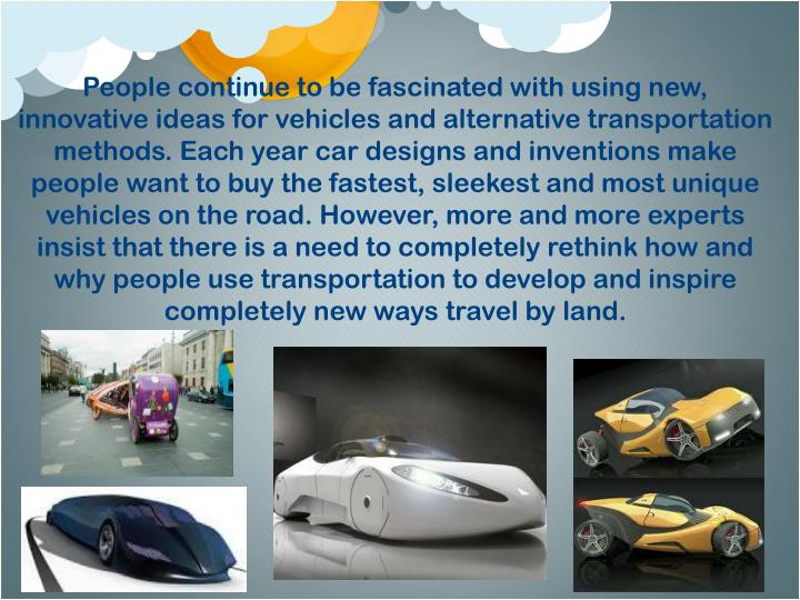 People continue to be fascinated with using new, innovative ideas for vehicles and alternative transportation methods. Each year car designs and inventions make people want to buy the fastest, sleekest and most unique vehicles on the road. However, more and more experts insist that there is a need to completely rethink how and why people use transportation to develop and inspire completely new ways travel by land.