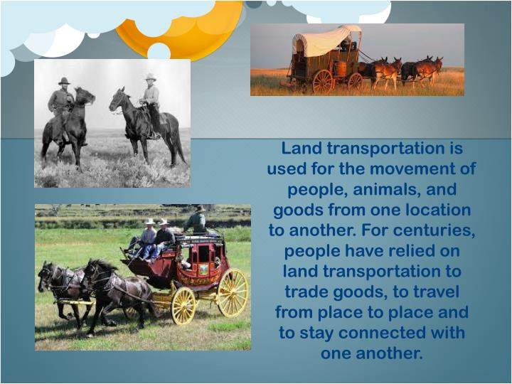 Land transportation is used for the movement of people, animals, and goods from one location to another. For centuries, people have relied on land transportation to trade goods, to travel from place to place and to stay connected with one another.