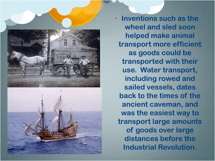 Inventions such as the wheel and sled soon helped make animal transport more efficient as goods could be transported with their use.  Water transport, including rowed and sailed vessels, dates back to the times of the ancient caveman, and was the easiest way to transport large amounts of goods over large distances before the