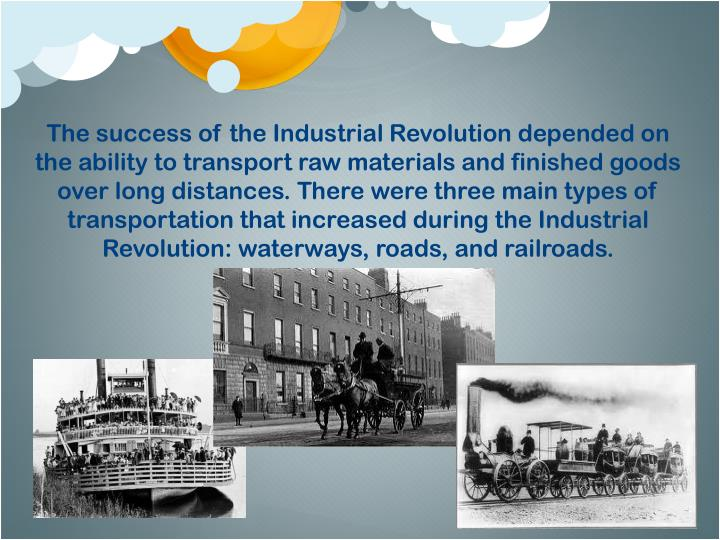 The success of the Industrial Revolution depended on the ability to transport raw materials and finished goods over long distances. There were three main types of transportation that increased during the Industrial Revolution: waterways, roads, and railroads.