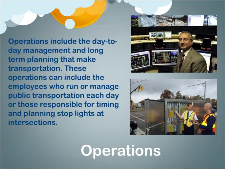 Operations include the day-to-day management and long term planning that make transportation. These operations can include the employees who run or manage public transportation each day or those responsible for timing and planning stop lights at intersections.