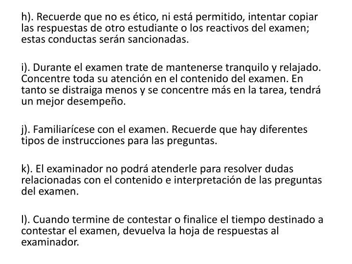 h). Recuerde que no es ético, ni está permitido, intentar copiar las respuestas de otro estudiante o los reactivos del examen; estas conductas serán sancionadas.