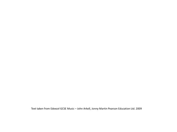 Text taken from Edexcel GCSE Music – John Arkell, Jonny Martin Pearson Education Ltd. 2009