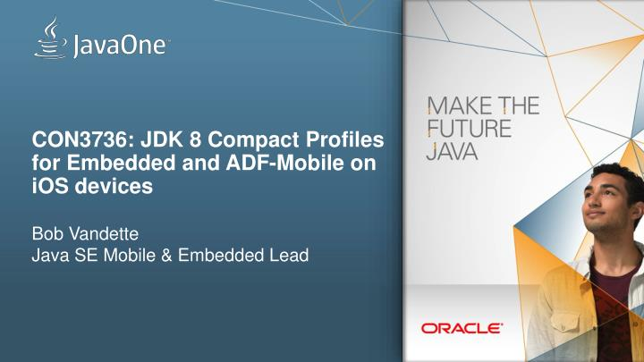 CON3736: JDK 8 Compact Profiles for Embedded and ADF-Mobile on