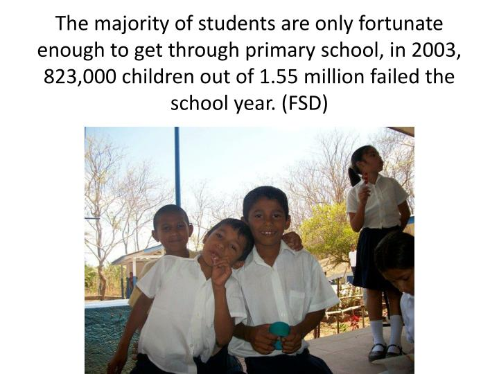 The majority of students are only fortunate enough to get through primary school, in 2003, 823,000 children out of 1.55 million failed the school year. (FSD)