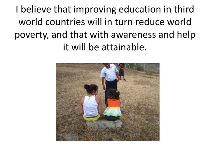 I believe that improving education in third world countries will in turn reduce world poverty, and that with awareness and help it will be attainable.