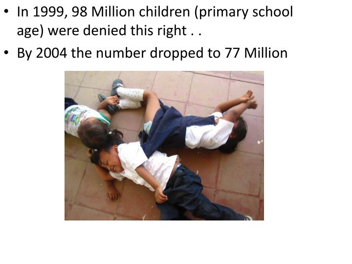 In 1999, 98 Million children (primary school age) were denied this right .