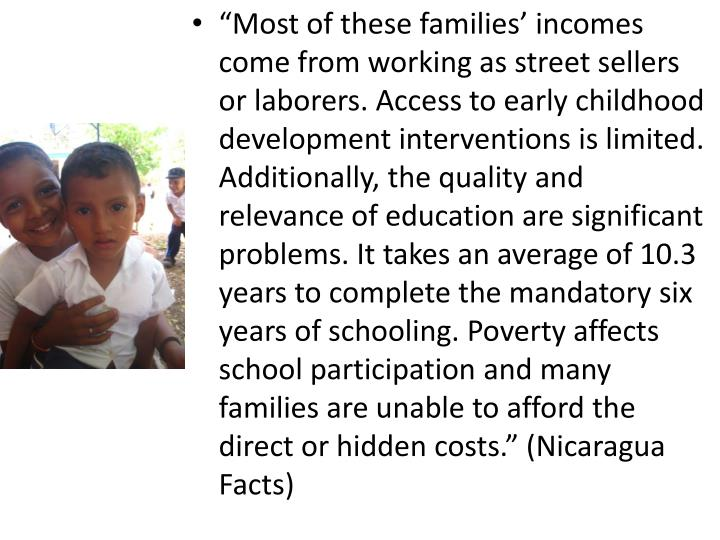 """Most of these families' incomes come from working as street sellers or laborers. Access to early childhood development interventions is limited. Additionally, the quality and relevance of education are significant problems. It takes an average of 10.3 years to complete the mandatory six years of schooling. Poverty affects school participation and many families are unable to afford the direct or hidden costs."" (Nicaragua Facts)"