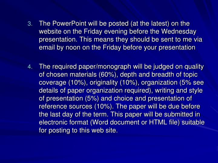 The PowerPoint will be posted (at the latest) on the website on the Friday evening before the Wednesday presentation. This means they should be sent to me via email by noon on the Friday before your presentation